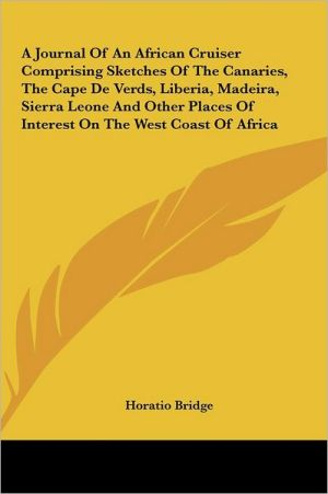 A Journal Of An African Cruiser Comprising Sketches Of The Canaries, The Cape De Verds, Liberia, Madeira, Sierra Leone And Other Places Of Interest On The West Coast Of Africa
