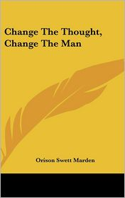 Change The Thought, Change The Man - Orison Swett Marden