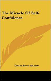 The Miracle Of Self-Confidence - Orison Swett Marden