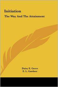 Initiation: The Way And The Attainment - Daisy E. Grove, E.L. Gardner