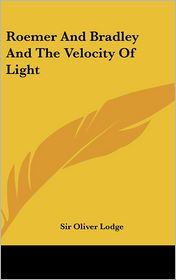 Roemer and Bradley and the Velocity of Light - Oliver Lodge