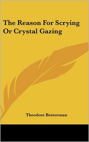 The Reason For Scrying Or Crystal Gazing - Theodore Besterman