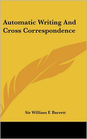 Automatic Writing And Cross Correspondence - Sir William F. Barrett
