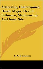 Adeptship, Clairvoyance, Hindu Magic, Occult Influence, Mediumship And Inner Site - L.W. de Laurence
