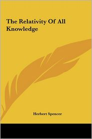 The Relativity Of All Knowledge - Herbert Spencer