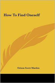 How To Find Oneself - Orison Swett Marden