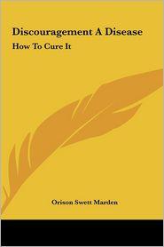 Discouragement A Disease: How To Cure It - Orison Swett Marden