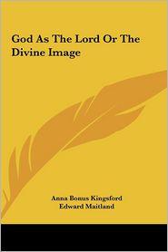 God As The Lord Or The Divine Image - Anna Bonus Kingsford, Edward Maitland