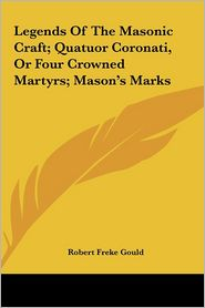 Legends Of The Masonic Craft; Quatuor Coronati, Or Four Crowned Martyrs; Mason's Marks - Robert Freke Gould