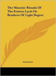 The Masonic Rituals Of The Fratres Lucis Or Brothers Of Light Degree - Anonymous