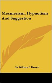 Mesmerism, Hypnotism And Suggestion - Sir William F. Barrett