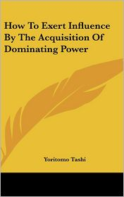 How To Exert Influence By The Acquisition Of Dominating Power - Yoritomo Tashi