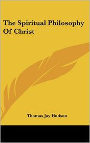 The Spiritual Philosophy Of Christ - Thomas Jay Hudson