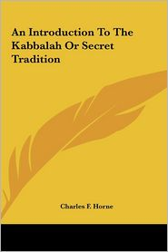 An Introduction To The Kabbalah Or Secret Tradition - Charles F. Horne (Editor)