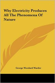 Why Electricity Produces All The Phenomena Of Nature - George Woodard Warder