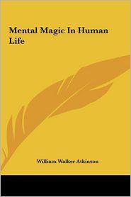 Mental Magic In Human Life - William Walker Atkinson