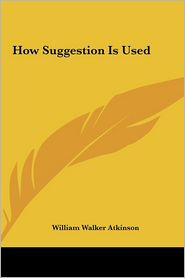 How Suggestion Is Used - William Walker Atkinson