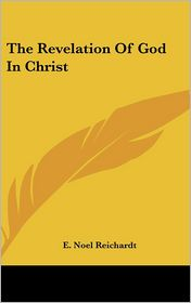 The Revelation Of God In Christ - E. Noel Reichardt