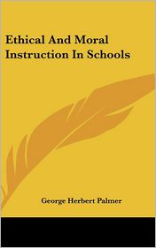 Ethical And Moral Instruction In Schools - George Herbert Palmer