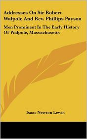 Addresses On Sir Robert Walpole And Rev. Phillips Payson: Men Prominent In The Early History Of Walpole, Massachusetts - Isaac Newton Lewis