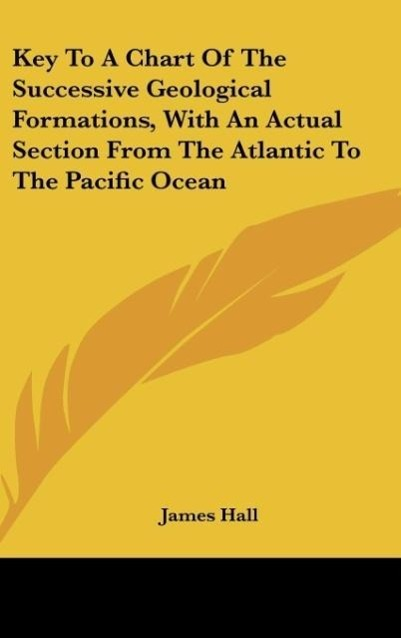 Key To A Chart Of The Successive Geological Formations, With An Actual Section From The Atlantic To The Pacific Ocean als Buch von James Hall - Kessinger Publishing, LLC