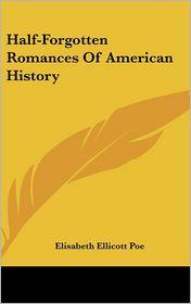 Half-Forgotten Romances Of American History - Elisabeth Ellicott Poe