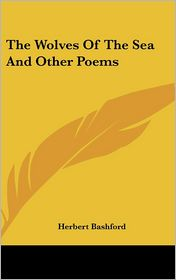 The Wolves Of The Sea And Other Poems - Herbert Bashford