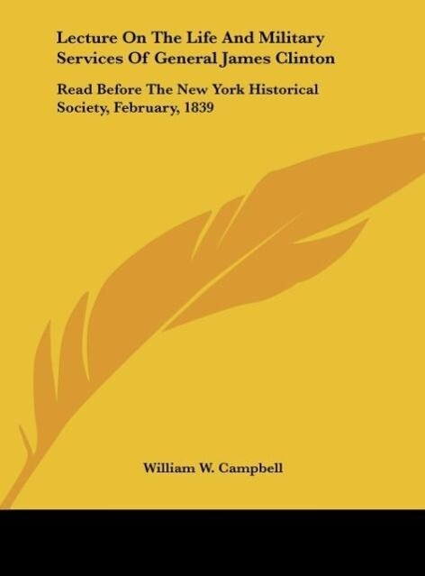 Lecture On The Life And Military Services Of General James Clinton als Buch von William W. Campbell - Kessinger Publishing, LLC