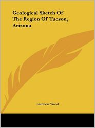 Geological Sketch Of The Region Of Tucson, Arizona - Lambert Wood
