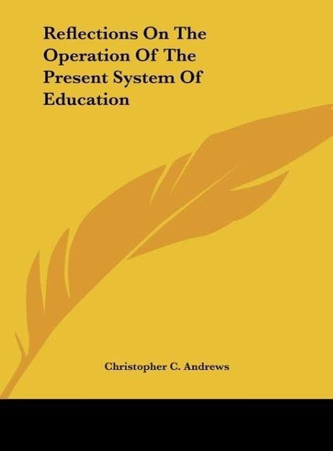 Reflections On The Operation Of The Present System Of Education als Buch von Christopher C. Andrews - Kessinger Publishing, LLC