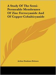 A Study Of The Semi-Permeable Membranes Of Zinc Ferrocyanide And Of Copper Cobalticyanide - Arthur Dunham Holmes