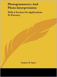 Photogrammetry And Photo-Interpretation: With A Section On Applications To Forestry - Stephen H. Spurr