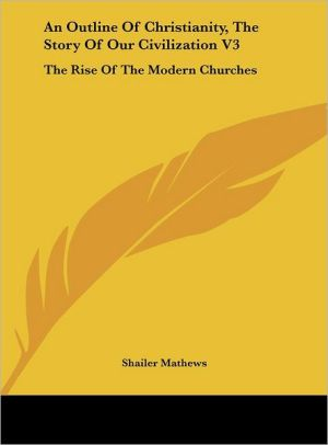 An Outline Of Christianity, The Story Of Our Civilization V3: The Rise Of The Modern Churches - Shailer Mathews (Editor)