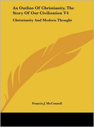 An Outline Of Christianity, The Story Of Our Civilization V4: Christianity And Modern Thought - Francis J. McConnell