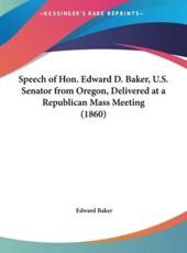 Speech of Hon. Edward D. Baker, U.S. Senator from Oregon, Delivered at a Republican Mass Meeting (1860) - Edward Baker
