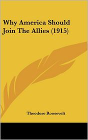 Why America Should Join the Allies (1915) - Theodore Roosevelt