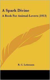 A Spark Divine: A Book For Animal-Lovers (1913) - R. C. Lehmann