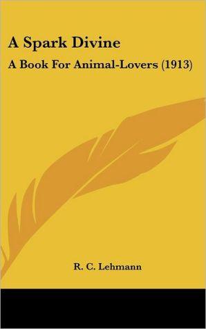A Spark Divine: A Book For Animal-Lovers (1913) - R.C. Lehmann