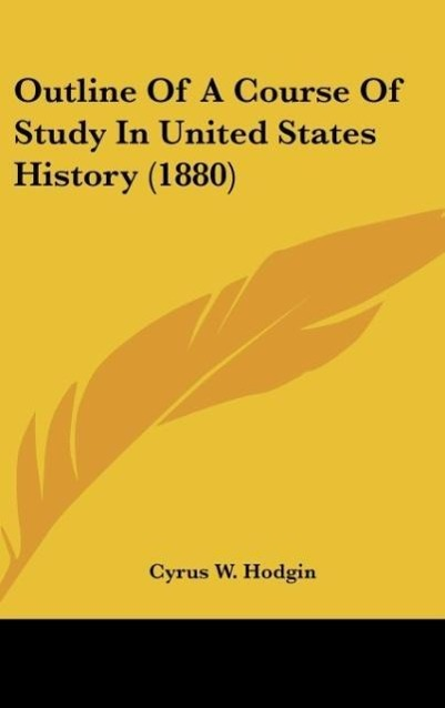 Outline Of A Course Of Study In United States History (1880) als Buch von Cyrus W. Hodgin - Kessinger Publishing, LLC