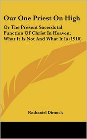Our One Priest On High: Or The Present Sacerdotal Function Of Christ In Heaven; What It Is Not And What It Is (1910) - Nathaniel Dimock