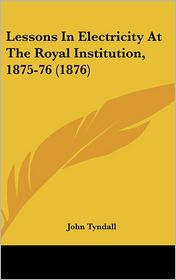 Lessons in Electricity at the Royal Institution, 1875-76 (1876) - John Tyndall