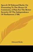 Burke, Edmund: Speech Of Edmund Burke On Presenting To The House Of Commons, A Plan For The Better Security Of The Independence Of Parliament (1780)