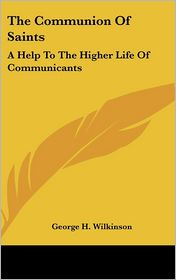 The Communion Of Saints: A Help To The Higher Life Of Communicants: Five Addresses To Communicants (1895) - George H. Wilkinson