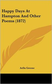 Happy Days at Hampton and Other Poems (1872) - Aella Greene