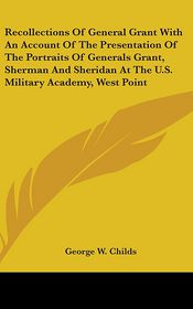 Recollections Of General Grant With An Account Of The Presentation Of The Portraits Of Generals Grant, Sherman And Sheridan At The U.S. Military Academy, West Point - George W. Childs