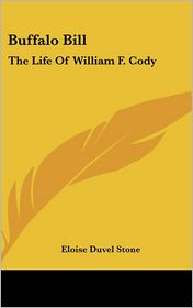 Buffalo Bill: The Life Of William F. Cody - Eloise Duvel Stone