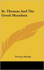 St. Thomas And The Greek Moralists - Vernon J. Bourke