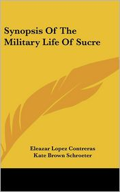 Synopsis Of The Military Life Of Sucre - Eleazar Lopez Contreras, Kate Brown Schroeter (Translator)