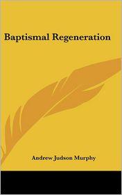 Baptismal Regeneration - Andrew Judson Murphy