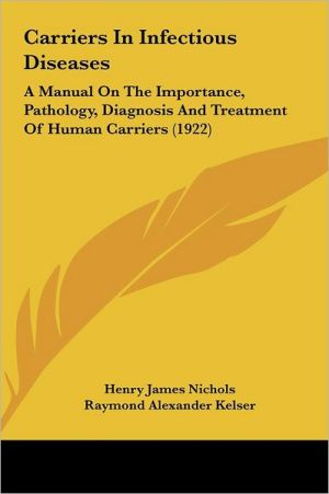Carriers In Infectious Diseases: A Manual On The Importance, Pathology, Diagnosis And Treatment Of Human Carriers (1922) - Henry James Nichols, Raymond Alexander Kelser